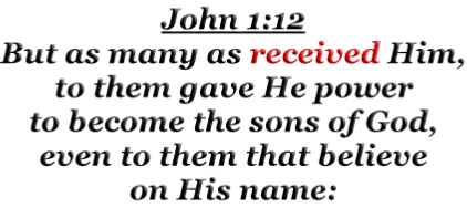 John 1:12 But as many as received Him, to them gave He power to become the sons of God, even to them that believe on His name: