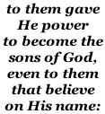 to them gave  He power to become the  sons of God, even to them  that believe on His name: