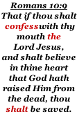 Romans 10:9 That if thou shalt  confesswith thy  mouth the  Lord Jesus, and shalt believe  in thine heart that God hath  raised Him from the dead, thou  shalt be saved.