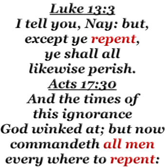 Luke 13:3 I tell you, Nay: but, except ye repent, ye shall all likewise perish. Acts 17:30 And the times of this ignorance God winked at; but now commandeth all men every where to repent: