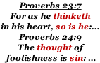 Proverbs 23:7  For as he thinketh  in his heart, so is he:… Proverbs 24:9 The thought of  foolishness is sin: …