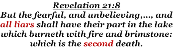 Revelation 21:8 But the fearful, and unbelieving,…, and all liars shall have their part in the lake which burneth with fire and brimstone: which is the second death.