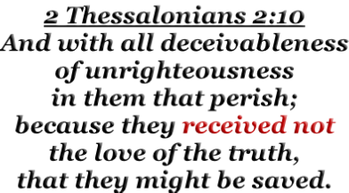 2 Thessalonians 2:10 And with all deceivableness of unrighteousness in them that perish; because they received not the love of the truth, that they might be saved.
